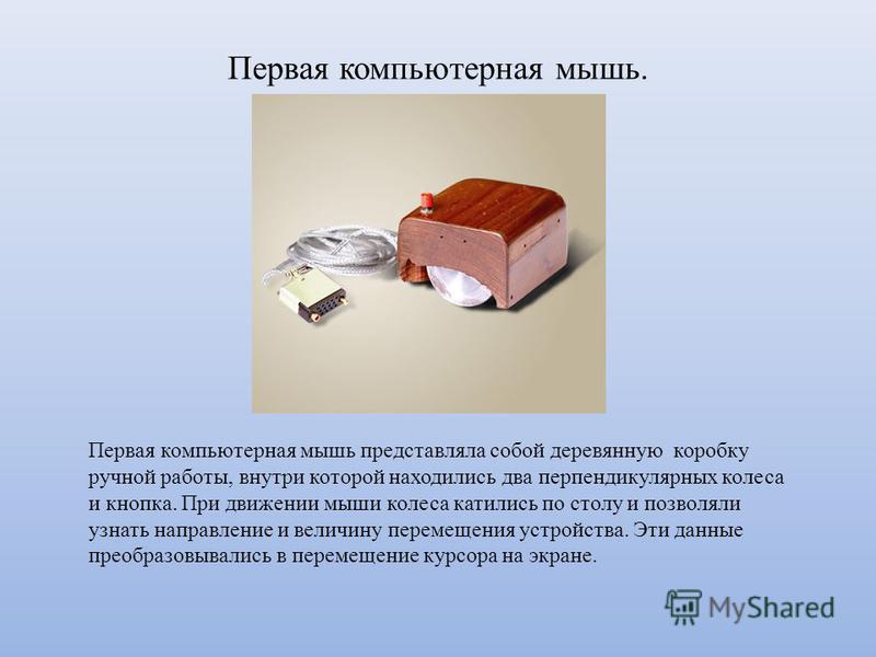 Первая компьютерная мышь. Первая компьютерная мышь представляла собой деревянную коробку ручной работы, внутри которой находились два перпендикулярных колеса и кнопка. При движении мыши колеса катились по столу и позволяли узнать направление и величи