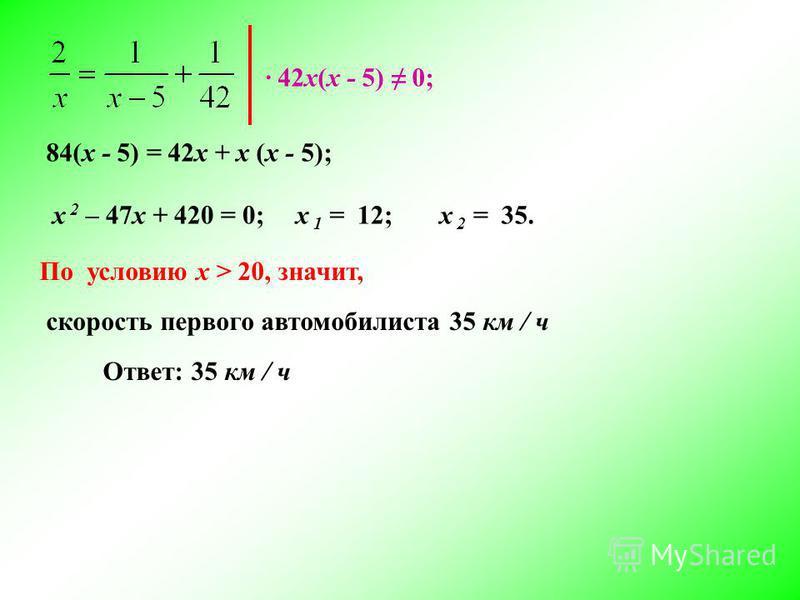 Ответ: 35 км / ч 42 х(х - 5) 0; 84(х - 5) = 42 х + х (х - 5); х 2 – 47 х + 420 = 0;х 1 = 12;х 2 = 35. По условию x > 20, значит, скорость первого автомобилиста 35 км / ч