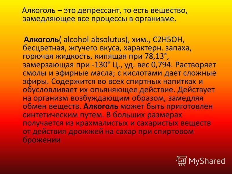 Алкоголь – это депрессант, то есть вещество, замедляющее все процессы в организме. Алкоголь( alcohol absolutus), хим., C2H5OH, бесцветная, жгучего вкуса, характерн. запаха, горючая жидкость, кипящая при 78,13°, замерзающая при -130° Ц., уд. вес 0,794