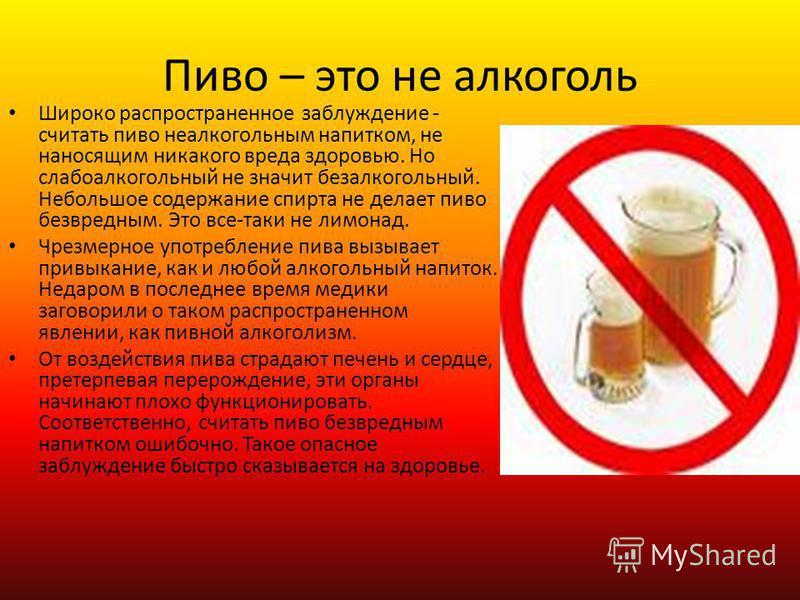 Пиво – это не алкоголь Широко распространенное заблуждение - считать пиво неалкогольным напитком, не наносящим никакого вреда здоровью. Но слабоалкогольный не значит безалкогольный. Небольшое содержание спирта не делает пиво безвредным. Это все-таки