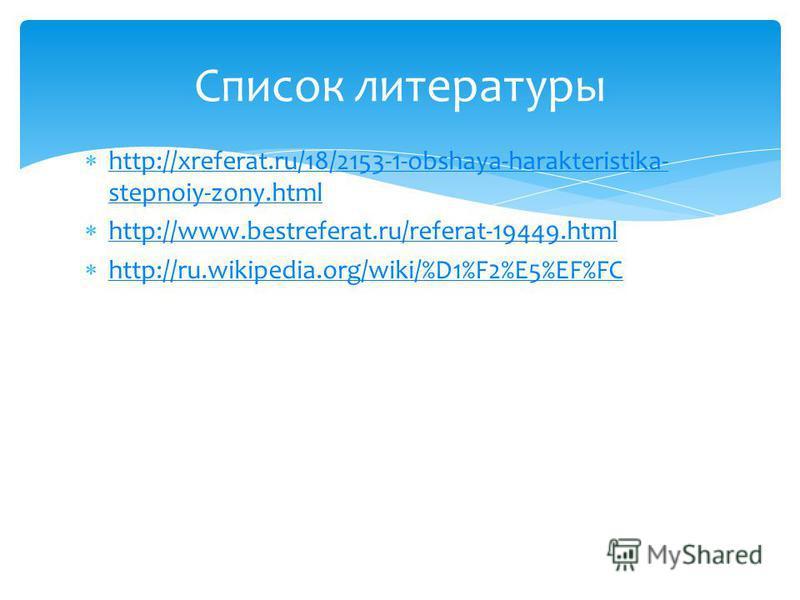 http://xreferat.ru/18/2153-1-obshaya-harakteristika- stepnoiy-zony.html http://xreferat.ru/18/2153-1-obshaya-harakteristika- stepnoiy-zony.html http://www.bestreferat.ru/referat-19449. html http://ru.wikipedia.org/wiki/%D1%F2%E5%EF%FC Список литерату
