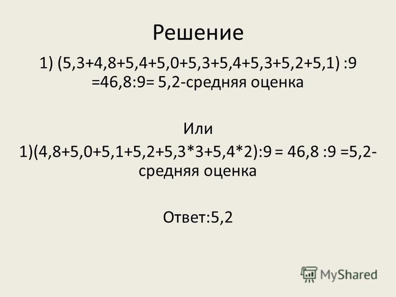 Решение 1) (5,3+4,8+5,4+5,0+5,3+5,4+5,3+5,2+5,1) :9 =46,8:9= 5,2-средняя оценка Или 1)(4,8+5,0+5,1+5,2+5,3*3+5,4*2):9 = 46,8 :9 =5,2- средняя оценка Ответ:5,2
