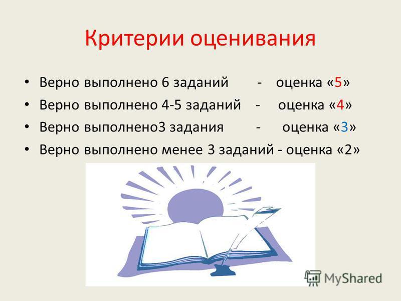 Критерии оценивания Верно выполнено 6 заданий - оценка «5» Верно выполнено 4-5 заданий - оценка «4» Верно выполнено 3 задания - оценка «3» Верно выполнено менее 3 заданий - оценка «2»
