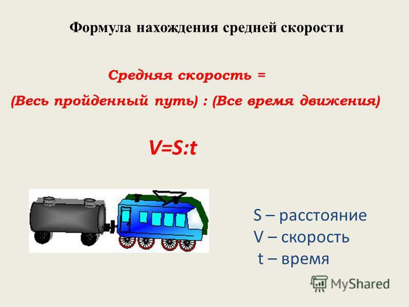 Формула нахождения средней скорости Средняя скорость = (Весь пройденный путь) : (Все время движения) V=S:t S – расстояние V – скорость t – время