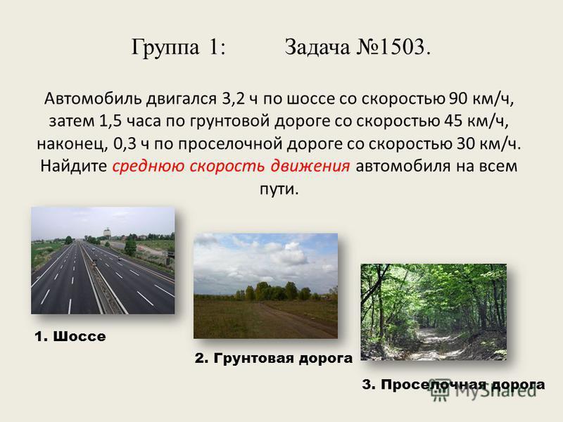 Группа 1: Задача 1503. Автомобиль двигался 3,2 ч по шоссе со скоростью 90 км/ч, затем 1,5 часа по грунтовой дороге со скоростью 45 км/ч, наконец, 0,3 ч по проселочной дороге со скоростью 30 км/ч. Найдите среднюю скорость движения автомобиля на всем п
