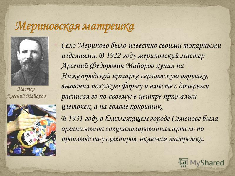 Село Мериново было известно своими токарными изделиями. В 1922 году мериновский мастер Арсений Федорович Майоров купил на Нижегородской ярмарке сергиевскую игрушку, выточил похожую форму и вместе с дочерьми расписал ее по-своему: в центре ярко-алый ц
