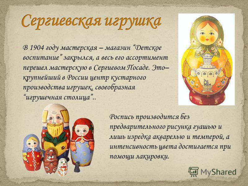 В 1904 году мастерская – магазин Детское воспитание закрылся, а весь его ассортимент перешел мастерскую в Сергиевом Посаде. Это– крупнейший в России центр кустарного производства игрушек, своеобразная игрушечная столица.. Роспись производится без пре