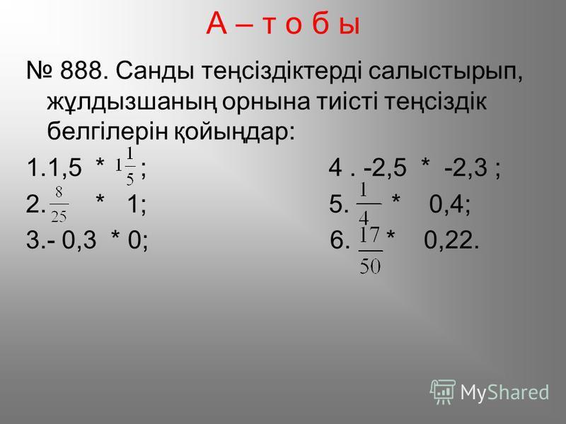 А – т о б ы 888. Санды теңсіздіктерді салыстырып, жұлдызшаның орнына тиісті теңсіздік белгілерін қойыңдар: 1.1,5 * ; 4. -2,5 * -2,3 ; 2. * 1; 5. * 0,4; 3.- 0,3 * 0; 6. * 0,22.