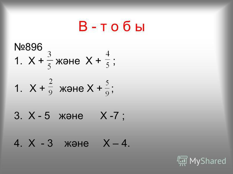 В - т о б ы 896 1. X + және X + ; 3. Х - 5 және X -7 ; 4. X - 3 және X – 4.