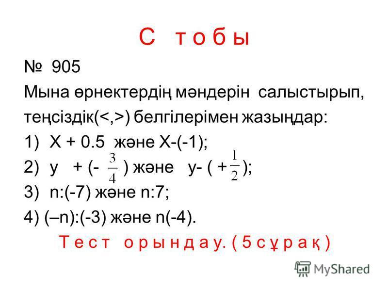 С т о б ы 905 Мына өрнектердің мәндерін салыстырып, теңсіздік( ) белгілерімен жазыңдар: 1)X + 0.5 және Х-(-1); 2)y + (- ) және y- ( + ); 3)n:(-7) және n:7; 4) (–n):(-3) және n(-4). Т е с т о р ы н д а у. ( 5 с ұ р а қ )