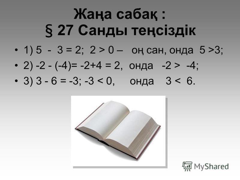 Жаңа сабақ : § 27 Санды теңсіздік 1) 5 - 3 = 2; 2 > 0 – оң сан, онда 5 >3; 2) -2 - (-4)= -2+4 = 2, онда -2 > -4; 3) 3 - 6 = -3; -3 < 0, онда 3 < 6.