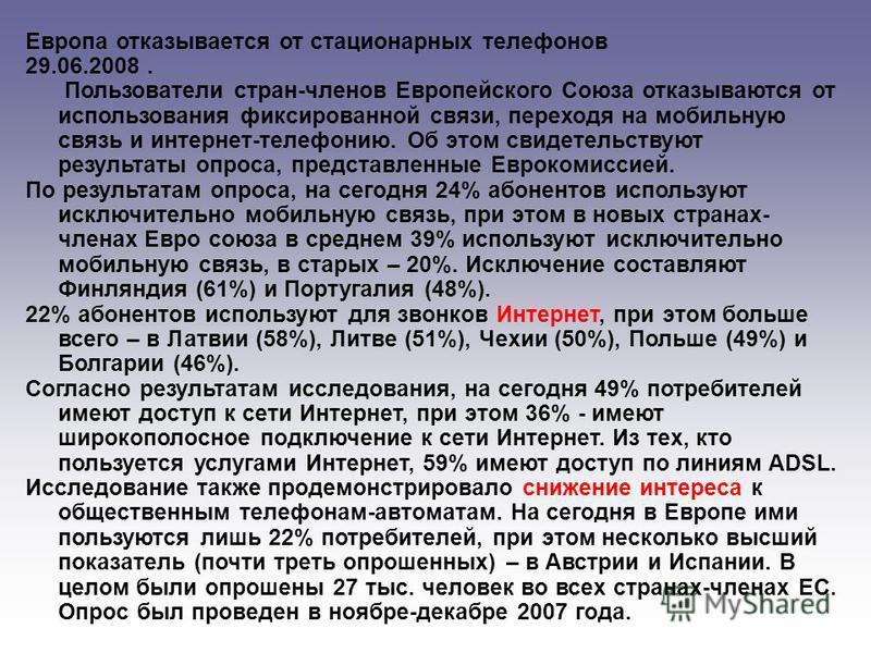 Европа отказывается от стационарных телефонов 29.06.2008. Пользователи стран-членов Европейского Союза отказываются от использования фиксированной связи, переходя на мобильную связь и интернет-телефонию. Об этом свидетельствуют результаты опроса, пре