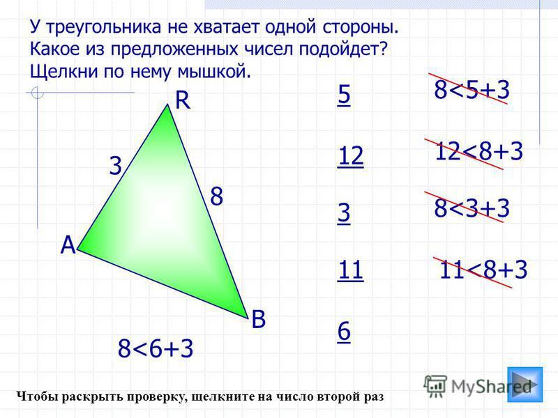 В R А 3 8 5 12 3 6 11 12<8+3 8<5+3 8<3+3 11<8+3 8<6+3 У треугольника не хватает одной стороны. Какое из предложенных чисел подойдет? Щелкни по нему мышкой. Чтобы раскрыть проверку, щелкните на число второй раз