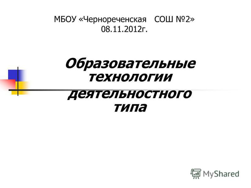 Образовательные технологии деятельностного типа МБОУ «Чернореченская СОШ 2» 08.11.2012 г.