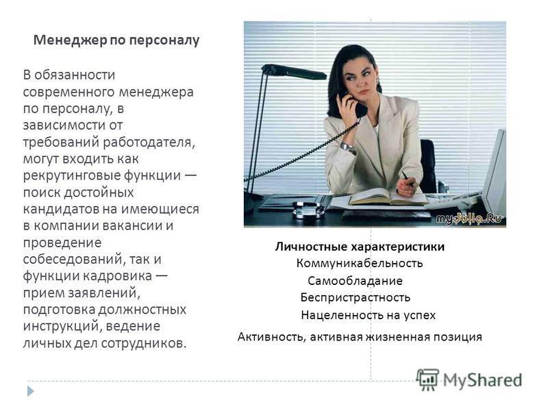 Менеджер по персоналу В обязанности современного менеджера по персоналу, в зависимости от требований работодателя, могут входить как рекрутинговые функции поиск достойных кандидатов на имеющиеся в компании вакансии и проведение собеседований, так и ф