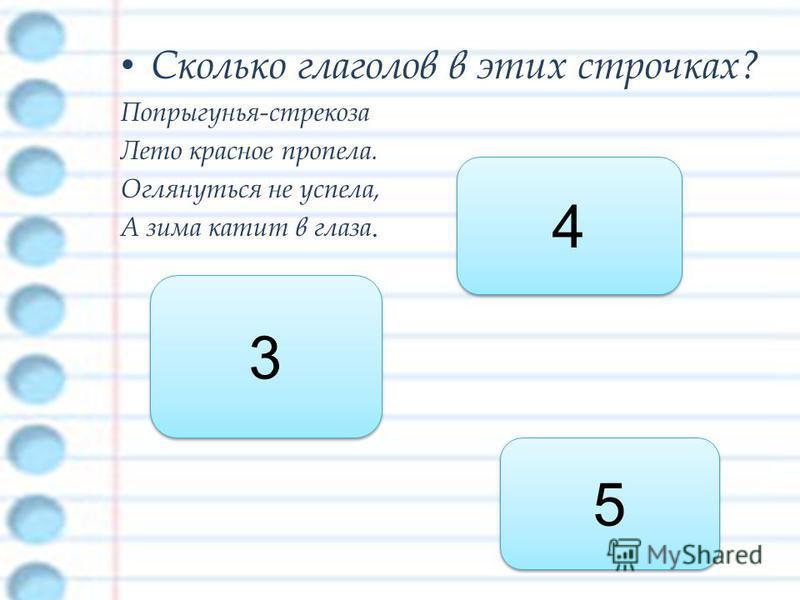 Сколько глаголов в этих строчках? Попрыгунья-стрекоза Лето красное пропела. Оглянуться не успела, А зима катит в глаза. 4 4 3 3 5 5