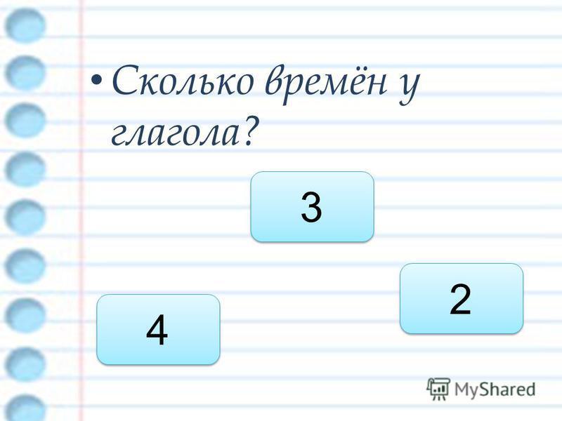 Сколько времён у глагола? 3 3 4 4 2 2
