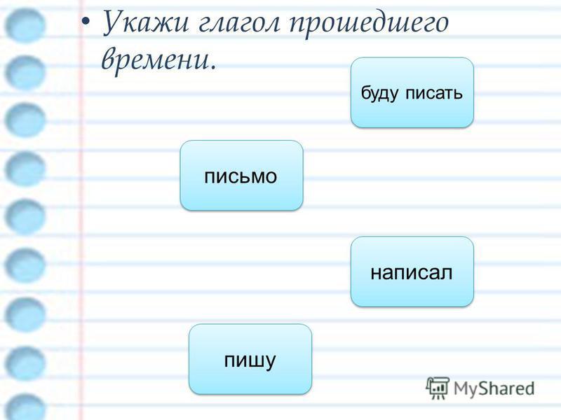 Укажи глагол прошедшего времени. написал пишу буду писать письмо