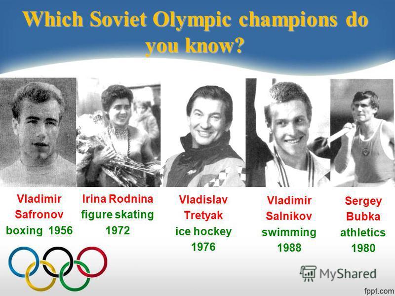 Which Soviet Olympic champions do you know? Vladislav Tretyak ice hockey 1976 Vladimir Safronov boxing 1956 Irina Rodnina figure skating 1972 Vladimir Salnikov swimming 1988 Sergey Bubka athletics 1980