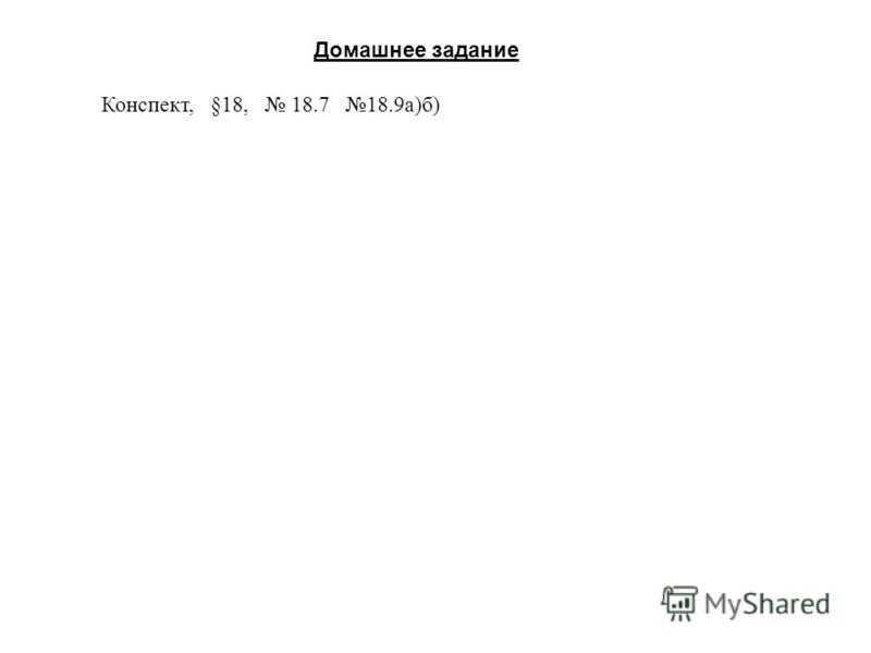 Домашнее задание Конспект, §18, 18.7 18.9 а)б)