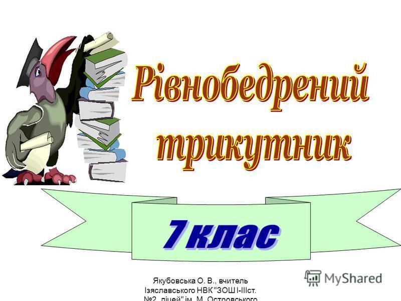 Якубовська О. В., вчитель Ізяславського НВК ЗОШ I-IIIст. 2, ліцей ім. М. Островського