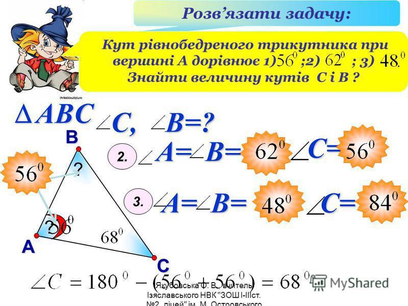 Якубовська О. В., вчитель Ізяславського НВК ЗОШ I-IIIст. 2, ліцей ім. М. Островського В А С ABC Розвязати задачу: Кут рівнобедреного трикутника при вершині А дорівнює 1) ;2) ; 3) Знайти величину кутів С і В ? ? ? A= B= 2. 3. A= B= С, B=? С=С=
