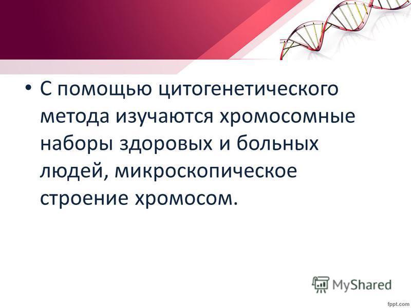 С помощью цитогенетического метода изучаются хромосомные наборы здоровых и больных людей, микроскопическое строение хромосом.
