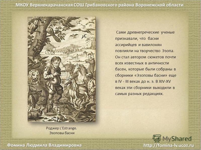 Сами древнегреческие ученые признавали, что басни ассирийцев и вавилонян повлияли на творчество Эзопа. Он стал автором сюжетов почти всех известных в античности басен, которые были собраны в сборники «Эзоповы басни» еще в IV - III веках до н. э. В XI