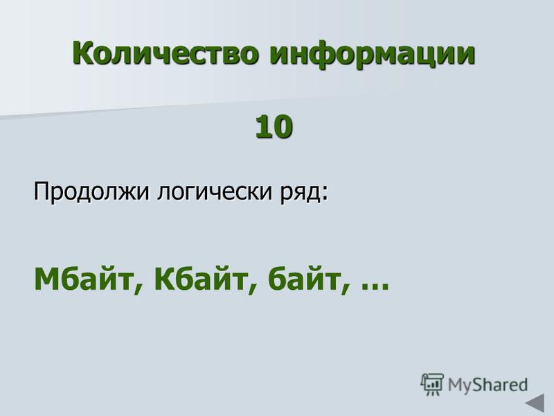 Количество информации 10 Продолжи логически ряд: Мбайт, Кбайт, байт, …