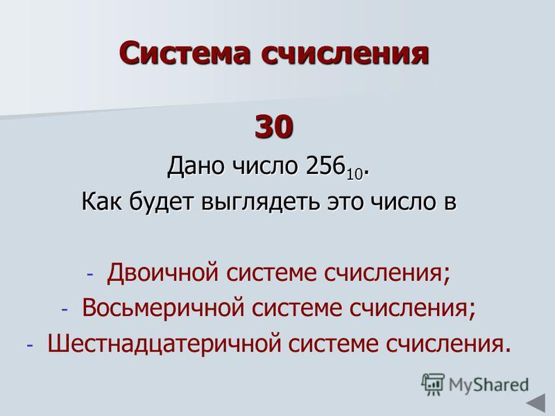 Система счисления 30 Дано число 256 10. Как будет выглядеть это число в - - Двоичной системе счисления; - - Восьмеричной системе счисления; - - Шестнадцатеричной системе счисления.