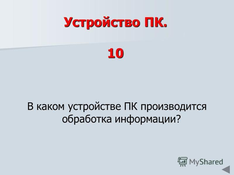 Устройство ПК. 10 В каком устройстве ПК производится обработка информации?