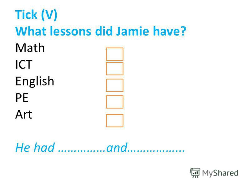 Tick (V) What lessons did Jamie have? Math ICT English PE Art He had ……………and……………...