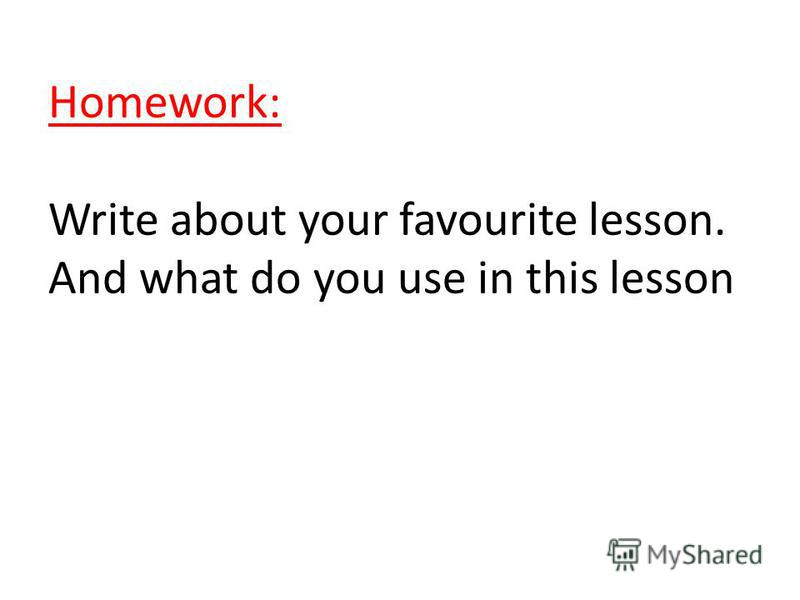 Homework: Write about your favourite lesson. And what do you use in this lesson