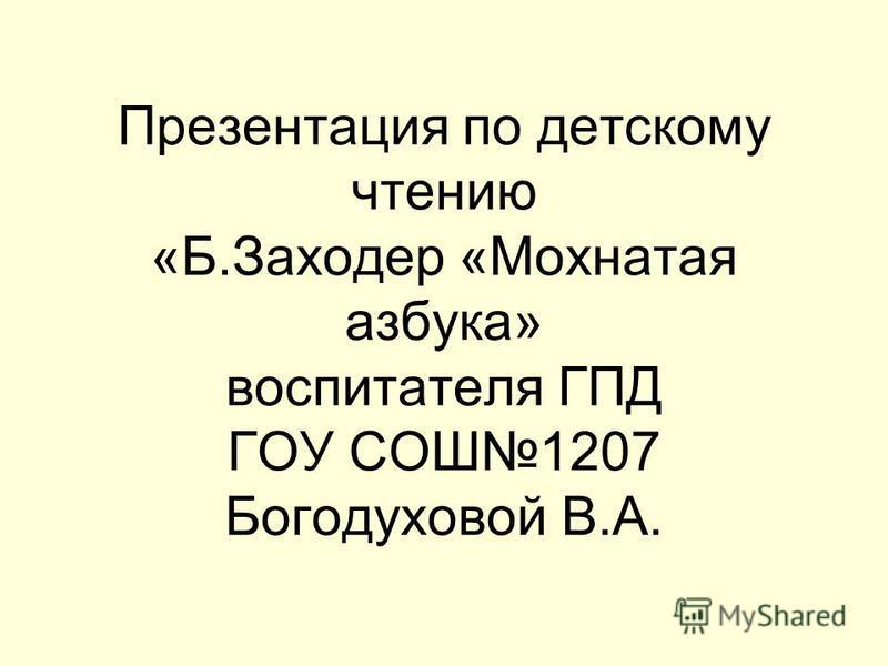 Презентация по детскому чтению «Б.Заходер «Мохнатая азбука» воспитателя ГПД ГОУ СОШ1207 Богодуховой В.А.