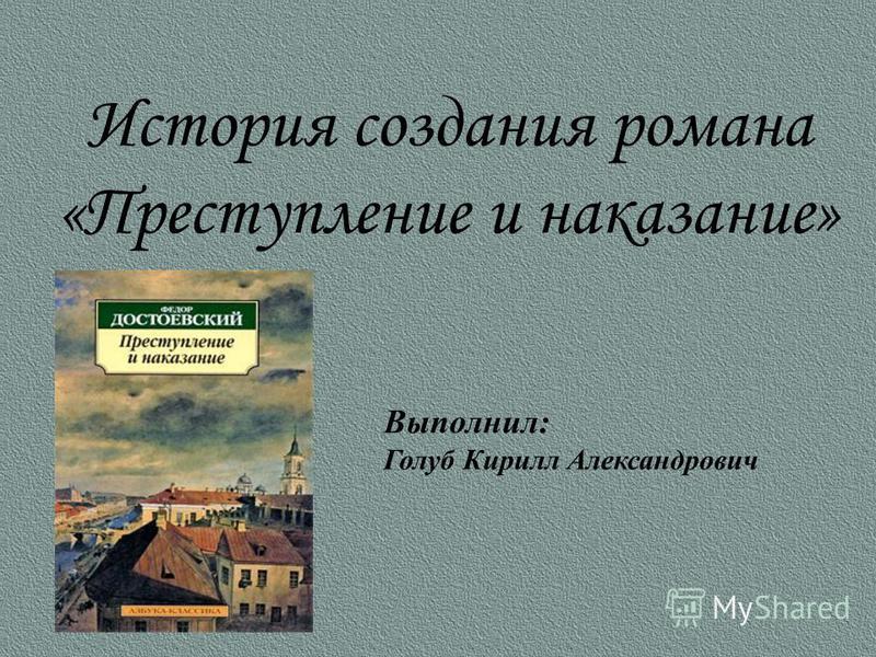 История создания романа «Преступление и наказание» Выполнил: Голуб Кирилл Александрович