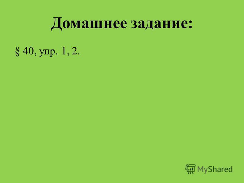 Домашнее задание: § 40, упр. 1, 2.