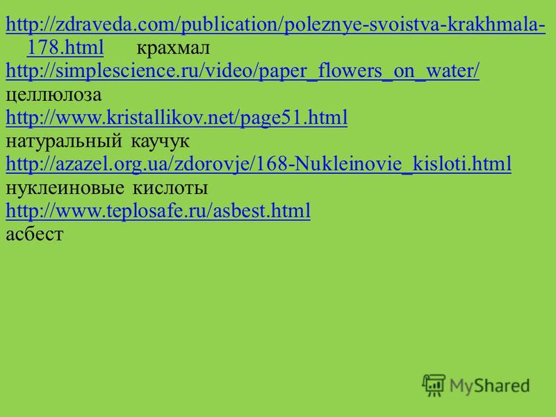 . http://zdraveda.com/publication/poleznye-svoistva-krakhmala- 178.htmlhttp://zdraveda.com/publication/poleznye-svoistva-krakhmala- 178. html крахмал http://simplescience.ru/video/paper_flowers_on_water/ целлюлоза http://www.kristallikov.net/page51.