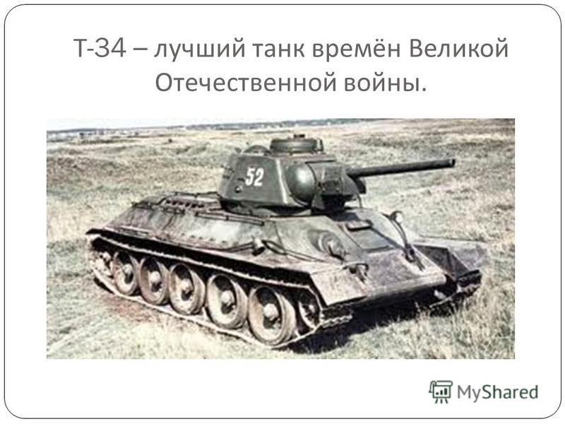 Т -34 – лучший танк времён Великой Отечественной войны.