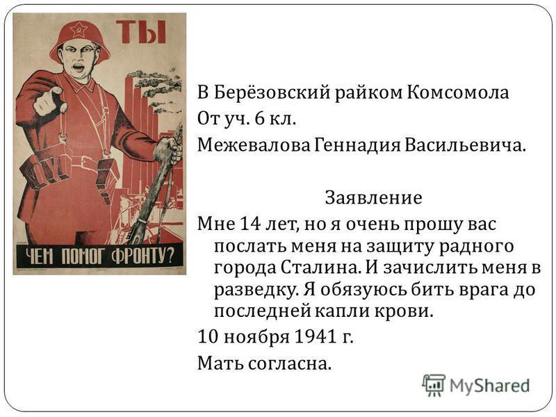 В Берёзовский райком Комсомола От уч. 6 кл. Межевалова Геннадия Васильевича. Заявление Мне 14 лет, но я очень прошу вас послать меня на защиту родного города Сталина. И зачислить меня в разведку. Я обязуюсь бить врага до последней капли крови. 10 ноя
