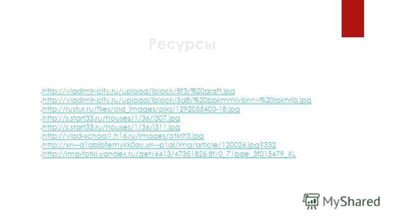Ресурсы http://vladimir-city.ru/upload/iblock/8f3/%20qrqft.jpg http://vladimir-city.ru/upload/iblock/5d8/%20bbkmmivbnnv%20rpkhrlb.jpg http://rustur.ru/files/old_images/pixs/1292055403-18. jpg http://s.start33.ru/houses/1/36/l307. jpg http://s.start33