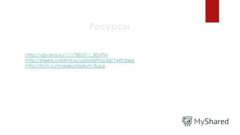 Ресурсы http://vgv.avo.ru/1/1/780/011_50. HTM http://streets.wladimir.su/uploadPics/65/7449. jpeg http://fc-tv.ru/images/stadium/8.jpg
