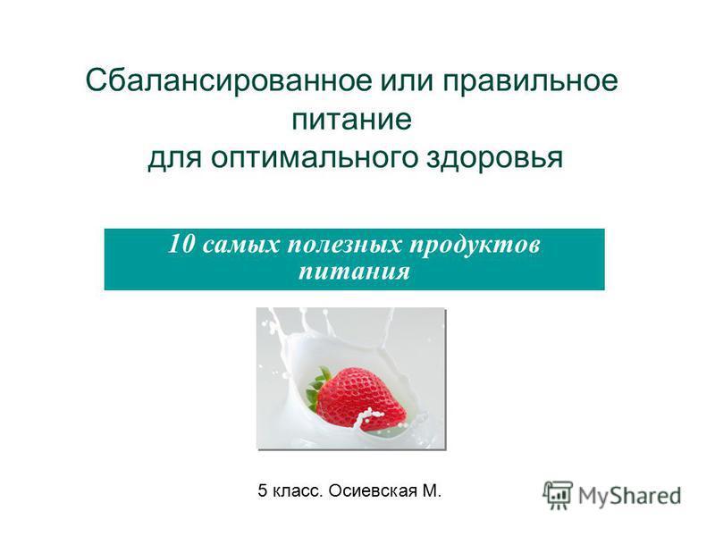 Сбалансированное или правильное питание для оптимального здоровья 10 самых полезных продуктов питания 5 класс. Осиевская М.