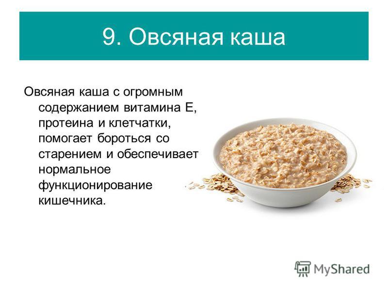 9. Овсяная каша Овсяная каша с огромным содержанием витамина Е, протеина и клетчатки, помогает бороться со старением и обеспечивает нормальное функционирование кишечника.
