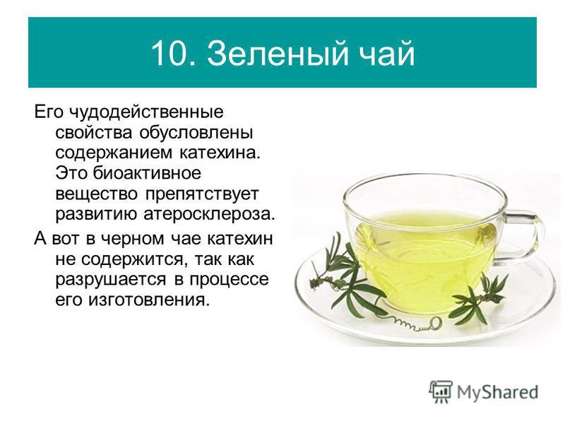 10. Зеленый чай Его чудодейственные свойства обусловлены содержанием катехина. Это биоактивное вещество препятствует развитию атеросклероза. А вот в черном чае катехин не содержится, так как разрушается в процессе его изготовления.