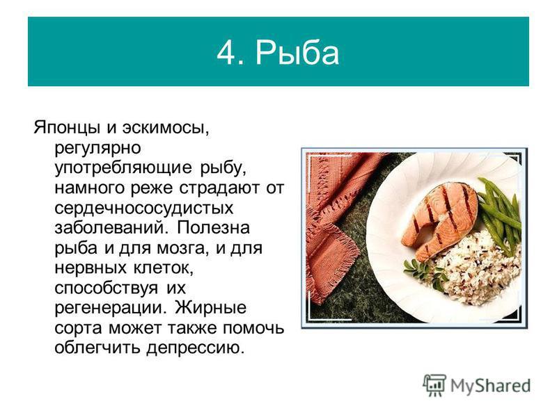 4. Рыба Японцы и эскимосы, регулярно употребляющие рыбу, намного реже страдают от сердечно сосудистых заболеваний. Полезна рыба и для мозга, и для нервных клеток, способствуя их регенерации. Жирные сорта может также помочь облегчить депрессию.