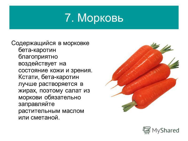 7. Морковь Содержащийся в морковке бета-каротин благоприятно воздействует на состояние кожи и зрения. Кстати, бета-каротин лучше растворяется в жирах, поэтому салат из моркови обязательно заправляйте растительным маслом или сметаной.