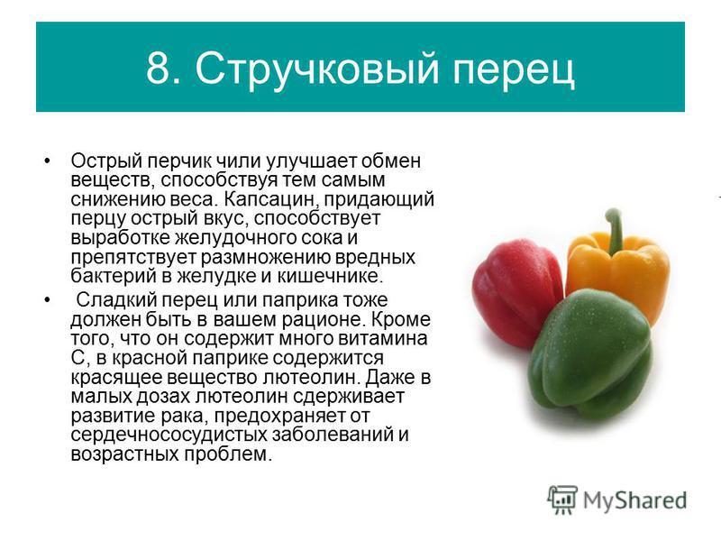 8. Стручковый перец Острый перчик чили улучшает обмен веществ, способствуя тем самым снижению веса. Капсацин, придающий перцу острый вкус, способствует выработке желудочного сока и препятствует размножению вредных бактерий в желудке и кишечнике. Слад