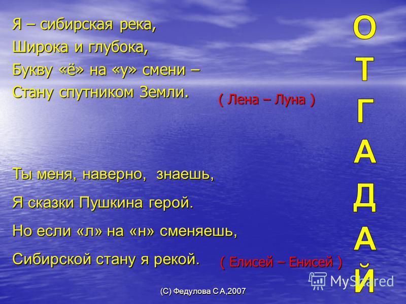 (С) Федулова С А,2007 Я – сибирская река, Широка и глубока, Букву «ё» на «у» смени – Стану спутником Земли. ( Лена – Луна ) Ты меня, наверно, знаешь, Я сказки Пушкина герой. Но если «л» на «н» сменяешь, Сибирской стану я рекой. ( Елисей – Енисей )