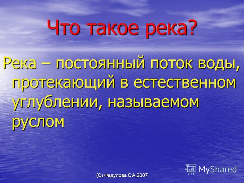(С) Федулова С А,2007 Что такое река? Река – постоянный поток воды, протекающий в естественном углублении, называемом руслом