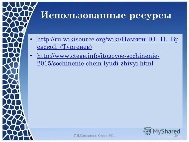 Использованные ресурсы http://ru.wikisource.org/wiki/Памяти_Ю._П._Вр евской_(Тургенев) http://ru.wikisource.org/wiki/Памяти_Ю._П._Вр евской_(Тургенев) http://www.ctege.info/itogovoe-sochinenie- 2015/sochinenie-chem-lyudi-zhivyi.html http://www.ctege.